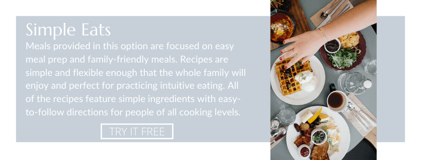 Simple eats: Meals provided in this option are focused on easy meal prep and family-friendly meals. Recipes are simple and flexible enough that the whole family will enjoy and perfect for practicing intuitive eating. All of the recipes feature simple ingredients with easy-to-follow directions for people of all cooking levels.