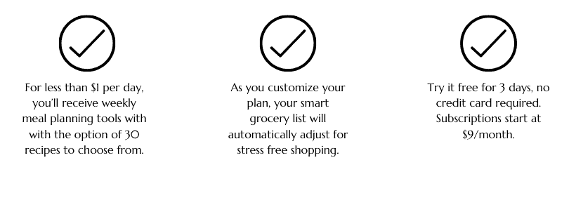 Here's how the meal planning services works: For less than $1 per day, you'll receive weekly meal planning tools with with the option of 30 recipes to choose from. As you customize your plan, your smart grocery list will automatically adjust for stress free shopping. Try it free for 3 days, no credit card required. Subscriptions start at $9/month.